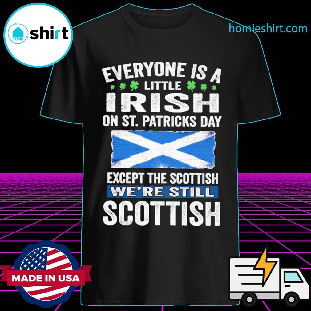 Everyone is a little Irish on St patrick's day except Scottish we're still Scottish shirt
