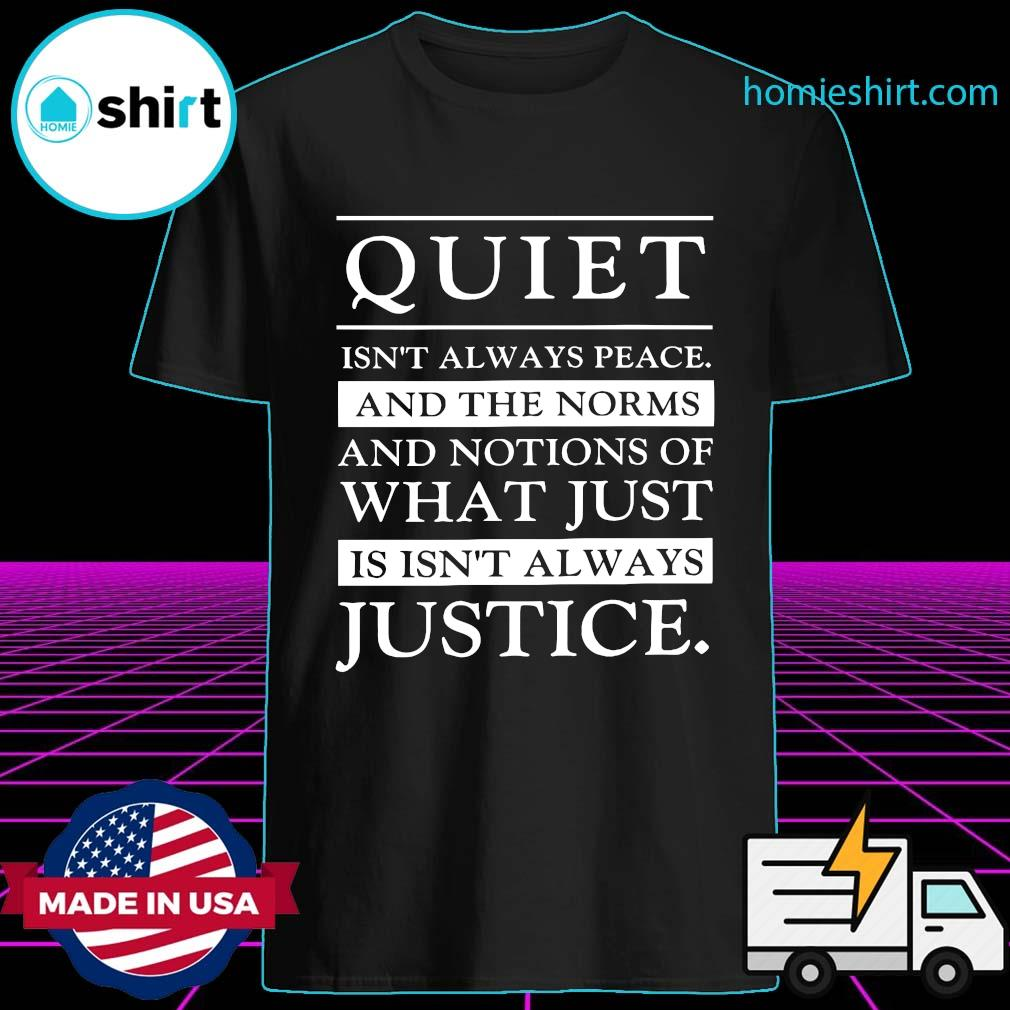 Official Quiet Isn't Always Peace And The Norms And Notions Of What Just Is Isn't Always Justice Shirt