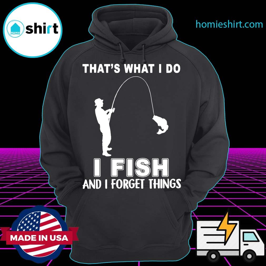 Official That's What I Do I Fish And I Forget Things Shirt Hoodie
