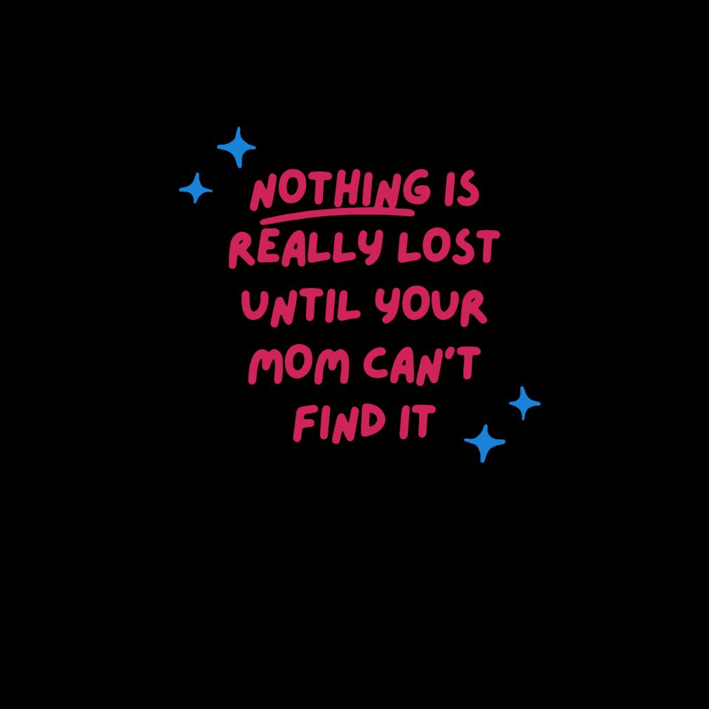 Nothing is really lost until your mom can_t find it s invisible
