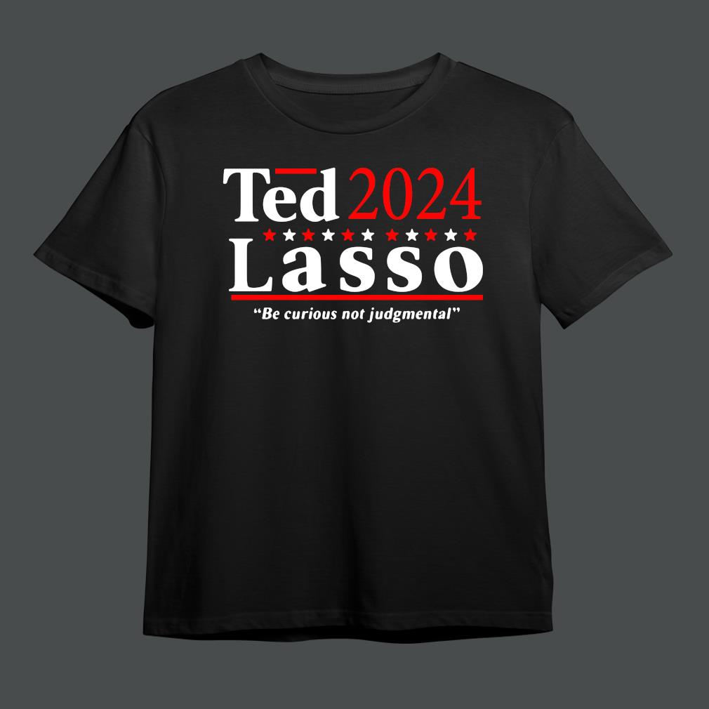 Ted 2024 Lasso Be Curious Not Judgmental Shirt