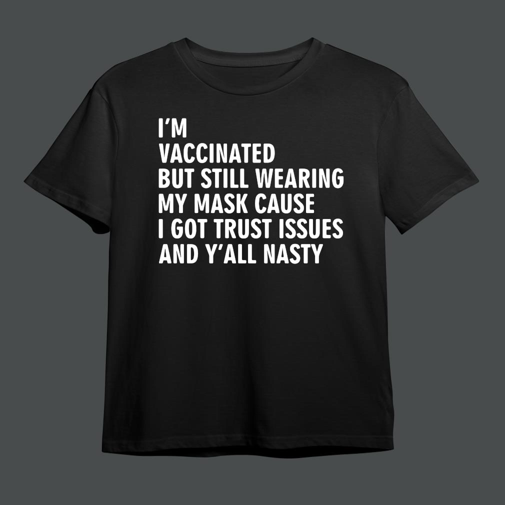 Awesome funny I'm vaccinated but still wearing my mask cause I got trust issues and y'all nasty shirt