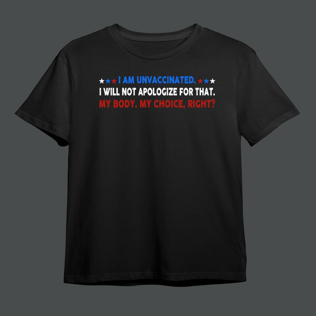 Best i am unvaccinated I will not apologize for that my body my choice right shirt