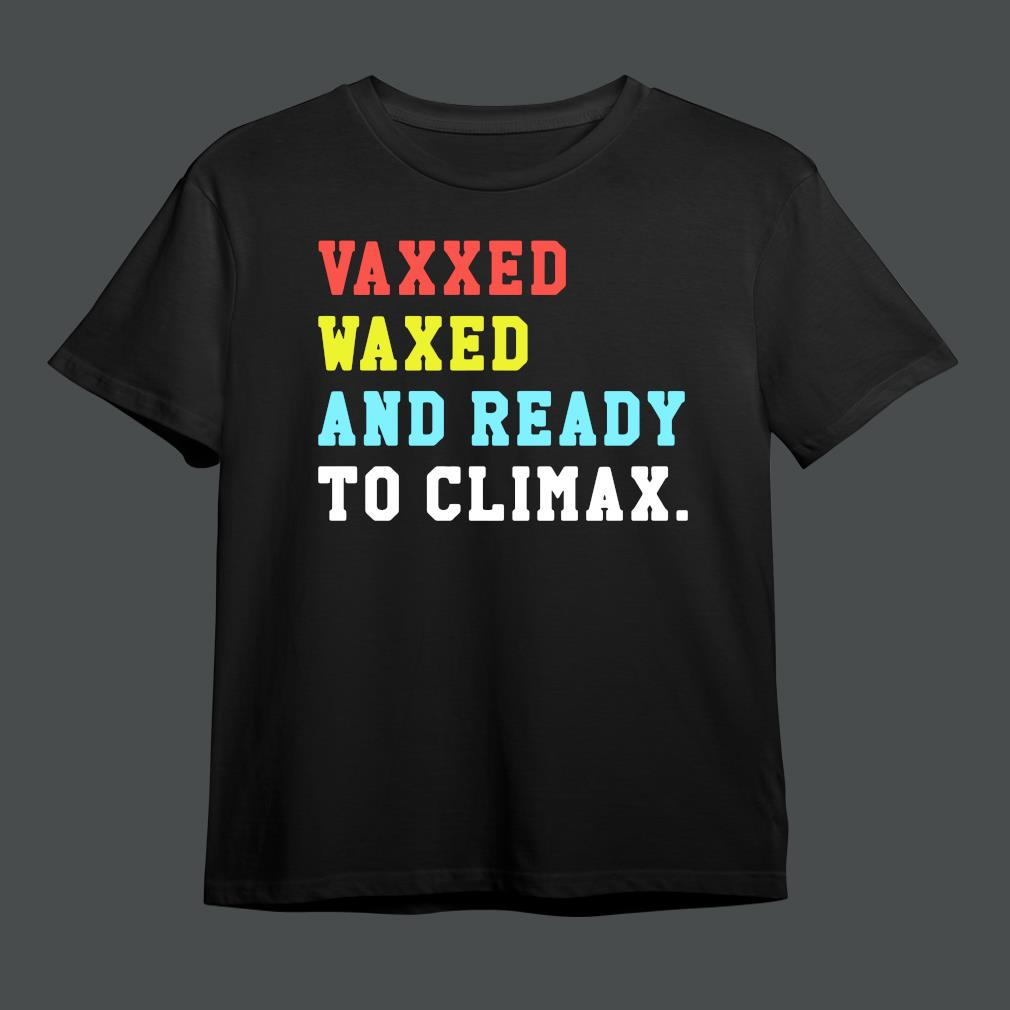 Original vaxxed waxed and ready to climax shirt