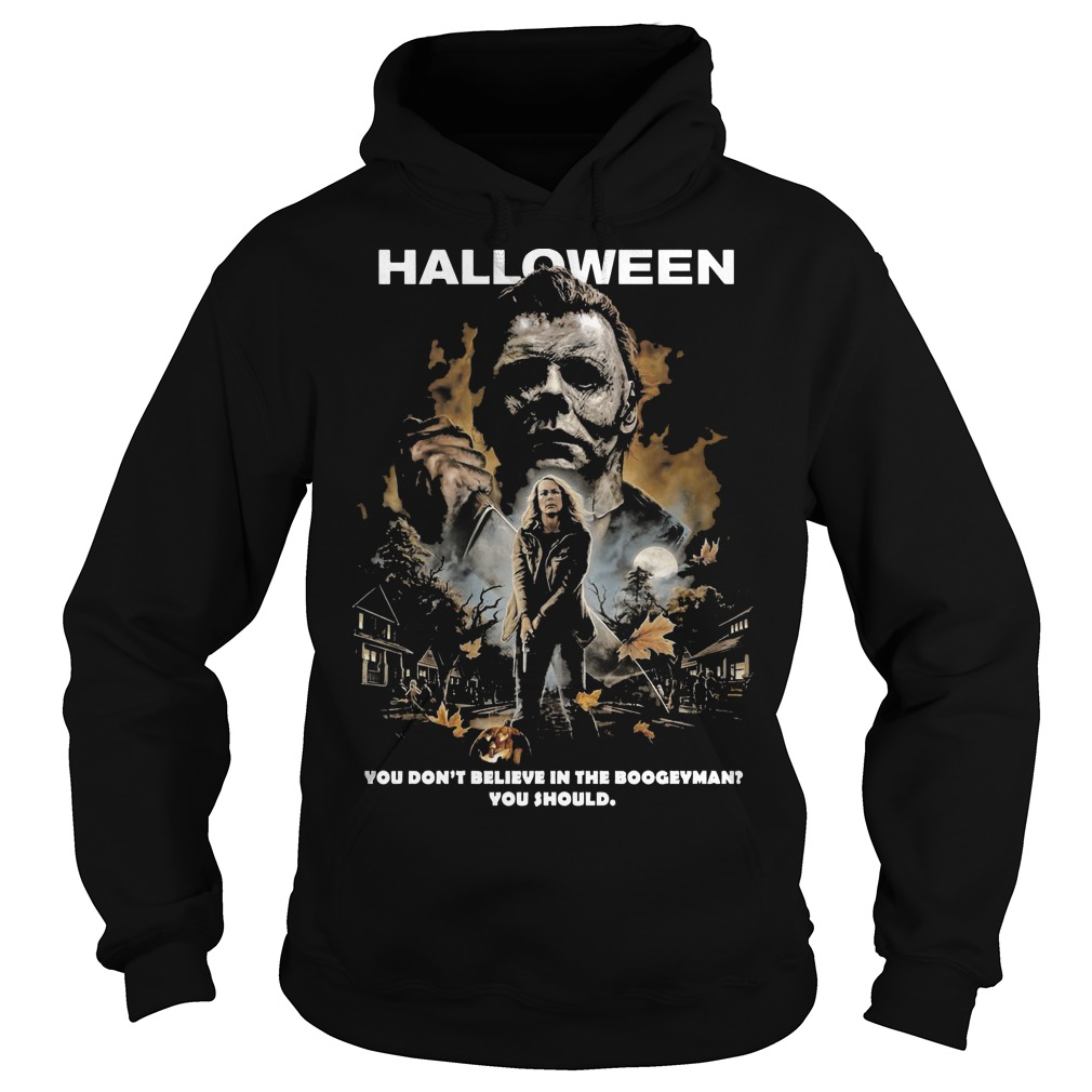 Halloween Michael Myers you don't believe in the boogeyman you should hoodie