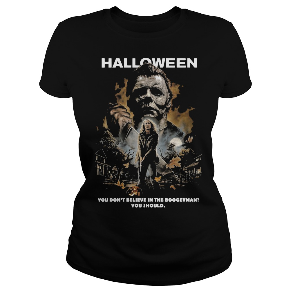 Halloween Michael Myers you don't believe in the boogeyman you should ladies tee