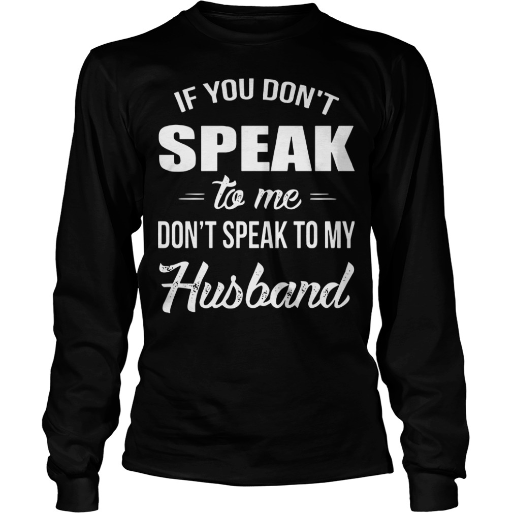 If you don't speak to me don't speak to my Husband longsleve tee
