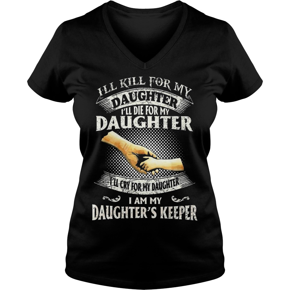 I'll kill for my daughter I'll die for my daughter I'll cry for my daughter I am my daughter's keepe V-neck