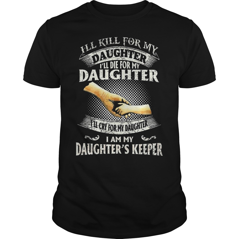 I'll kill for my daughter I'll die for my daughter I'll cry for my daughter I am my daughter's keepe classic guy