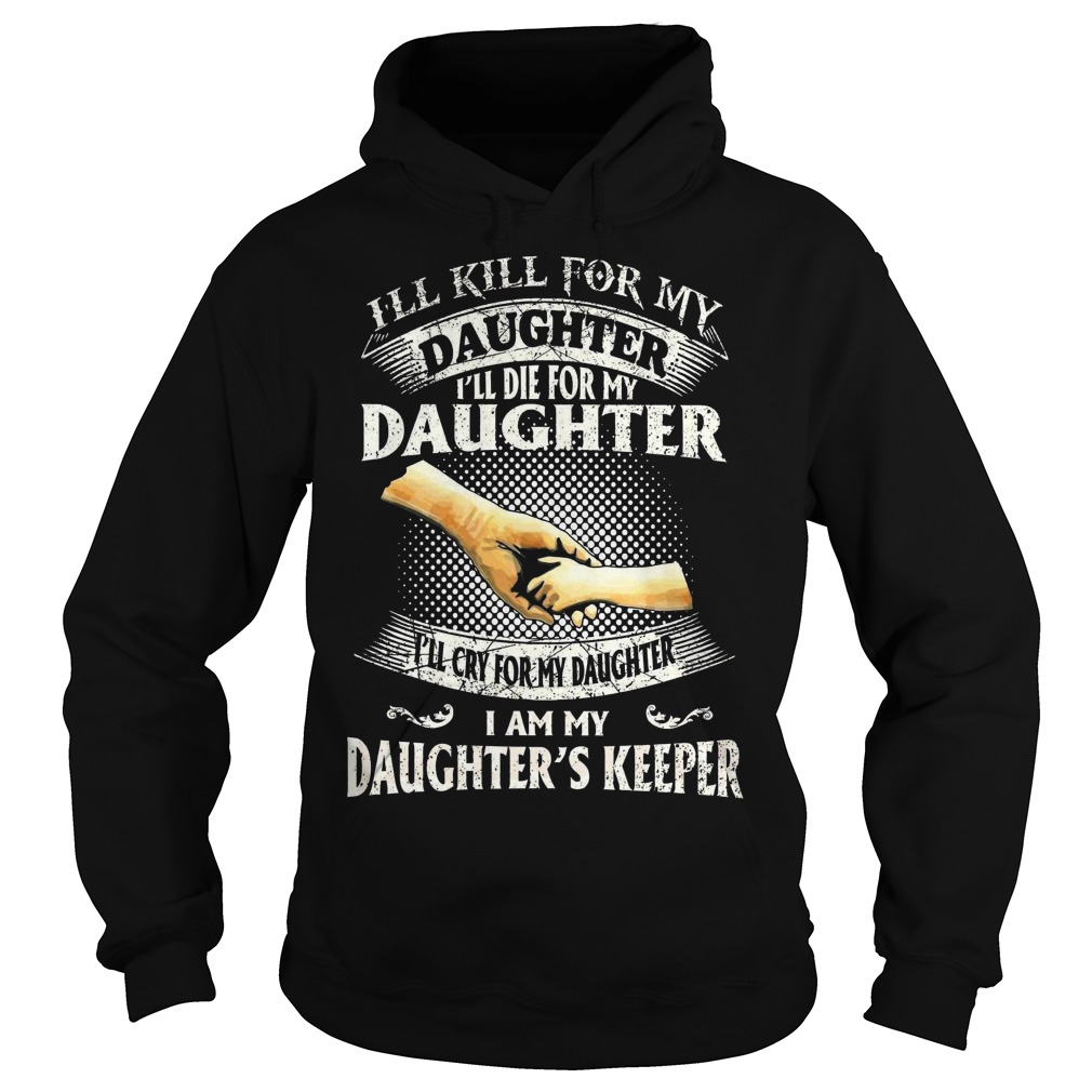 I'll kill for my daughter I'll die for my daughter I'll cry for my daughter I am my daughter's keepe hoodie