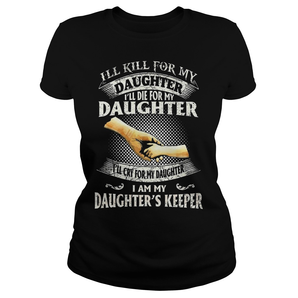 I'll kill for my daughter I'll die for my daughter I'll cry for my daughter I am my daughter's keepe ladies tee
