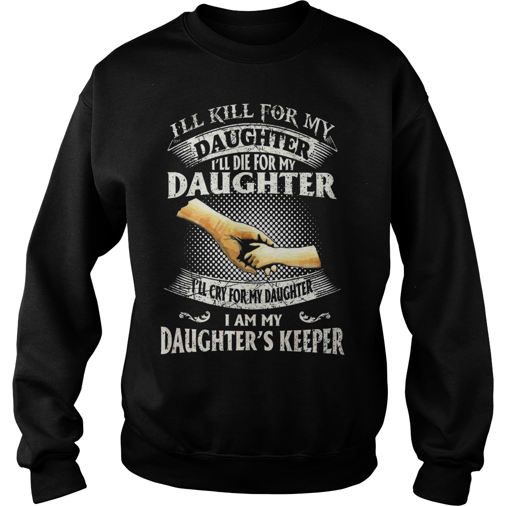 I'll kill for my daughter I'll die for my daughter I'll cry for my daughter I am my daughter's keepe sweater