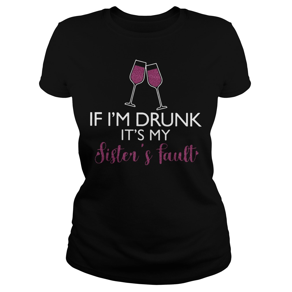 Wine If I'm drunk it's my sister's fault ladies tee