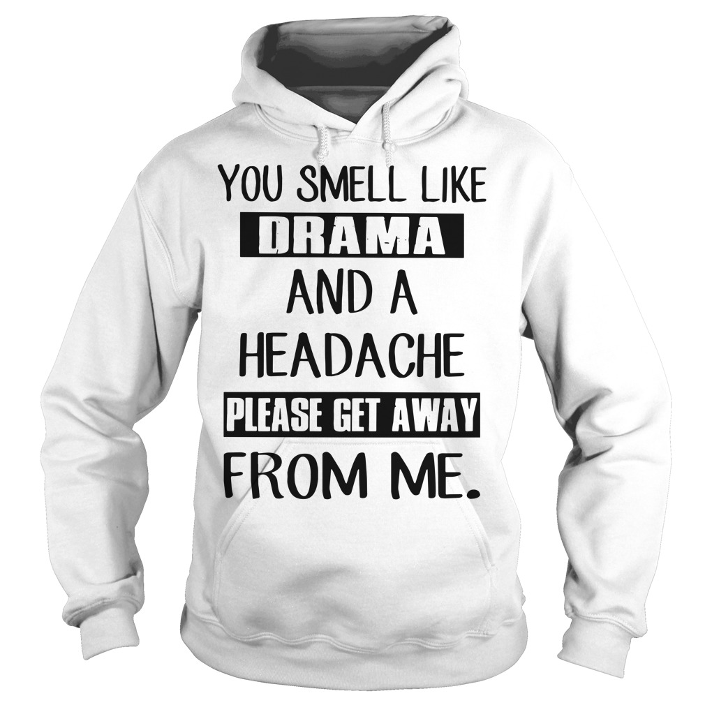 You smell like drama and a headache please get away from me hoodie