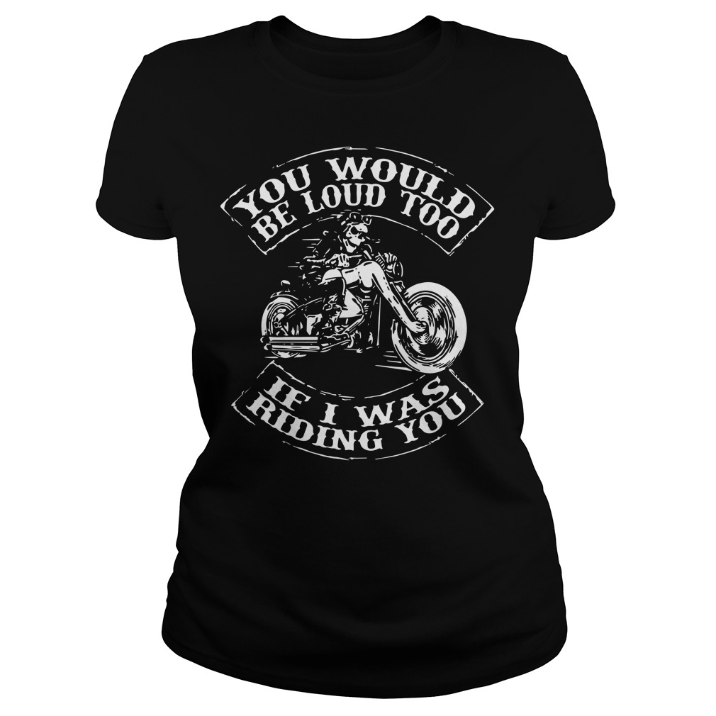 You would be loud too if I was riding you ladies tee