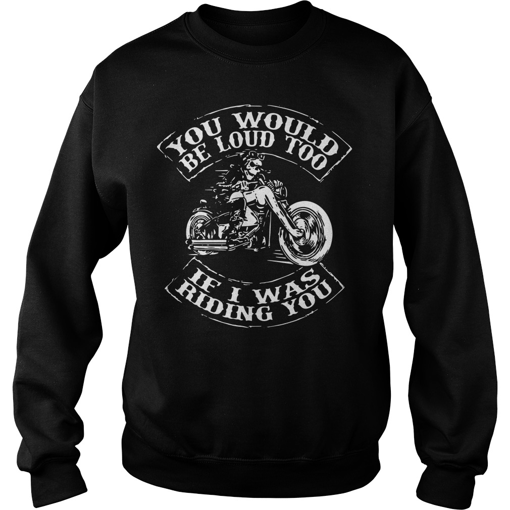 You would be loud too if I was riding you sweater