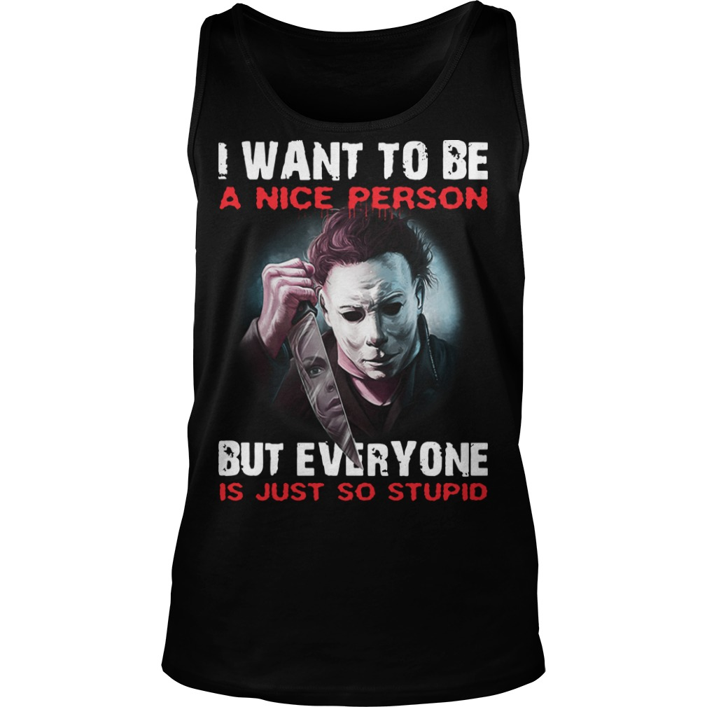 Michael Myers I want to be a nice person but everyone is just so stupid tank top