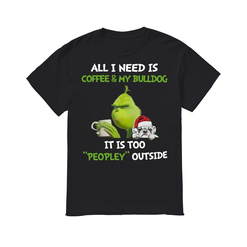Grinch All I need is coffee and my Bulldog it is too peopley outside classic men