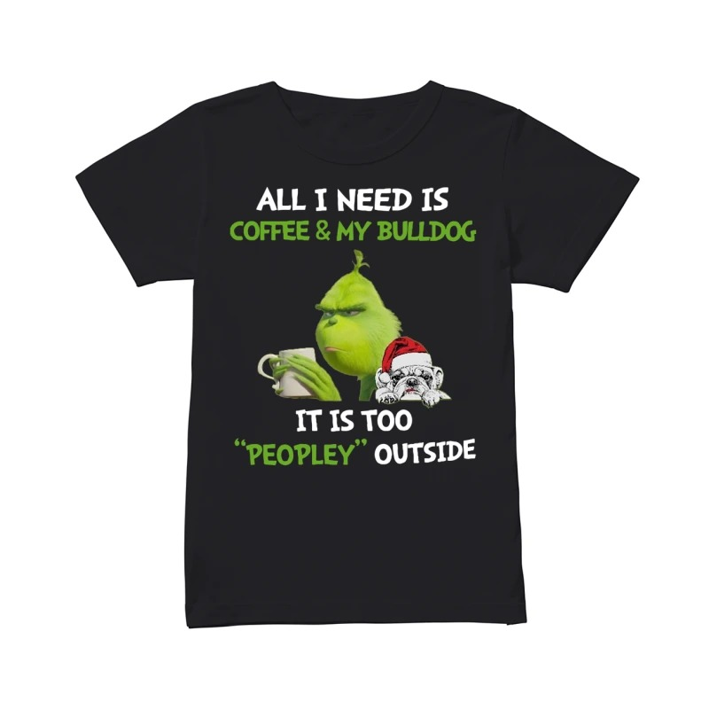 Grinch All I need is coffee and my Bulldog it is too peopley outside classic women