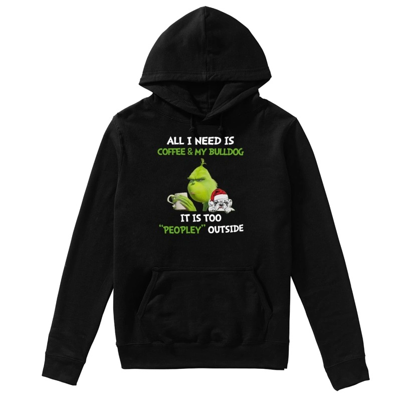 Grinch All I need is coffee and my Bulldog it is too peopley outside hoodie