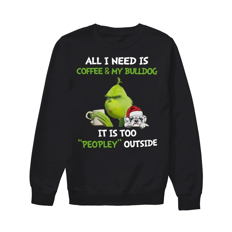 Grinch All I need is coffee and my Bulldog it is too peopley outside sweater