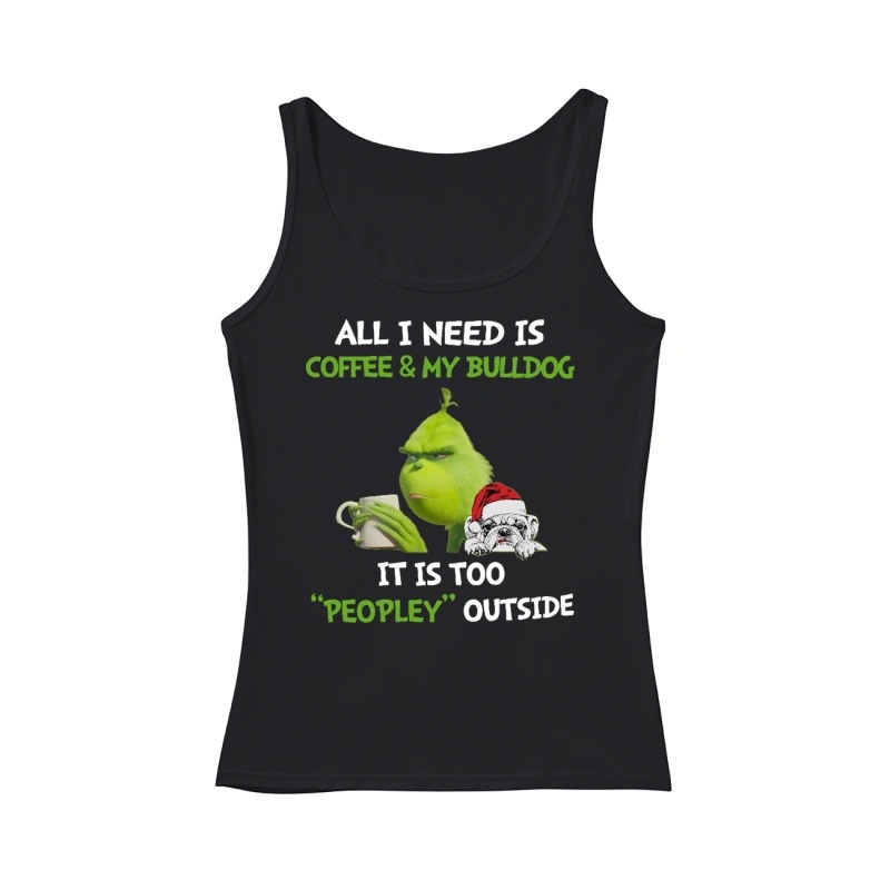 Grinch All I need is coffee and my Bulldog it is too peopley outside tank top