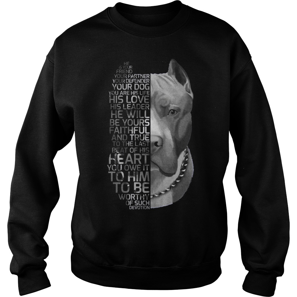 He is your friend your partner your defender your dog Pitbull sweater