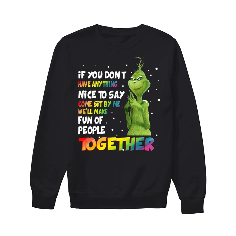 LGBT Grinch If you don't have anything nice to say com sit by me we'll make fun of people together sweater