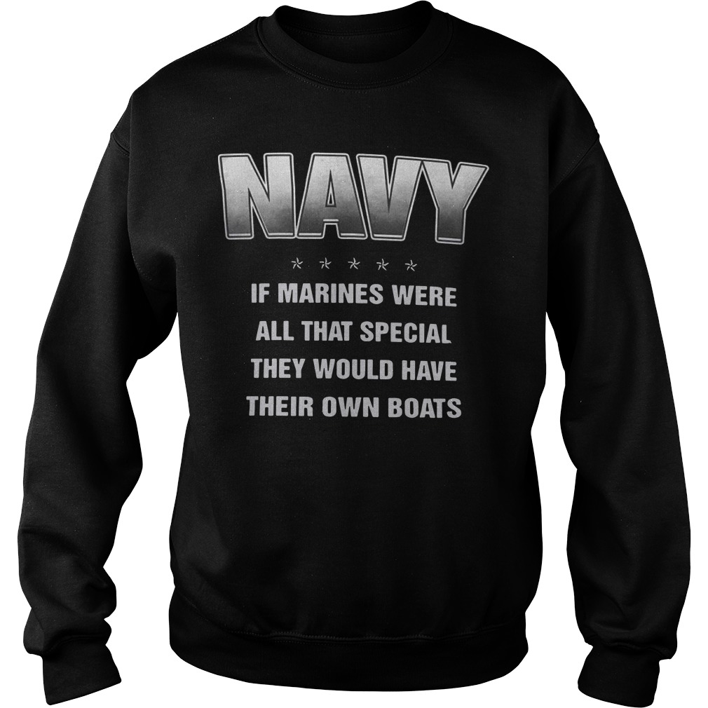 Navy if marines were all that special they would have their own boats sweater