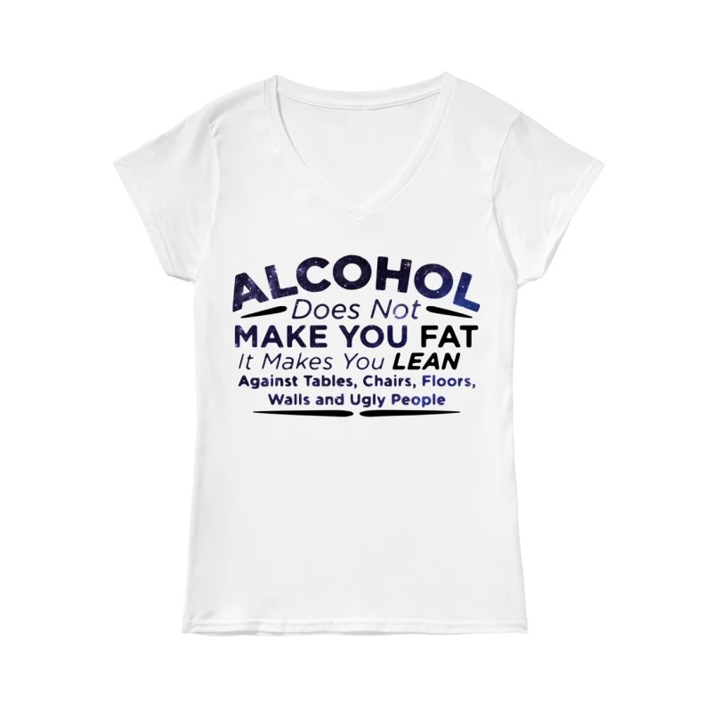 Alcohol does not make you fat it makes you lean against tables chairs floors walls and ugly people V-neck