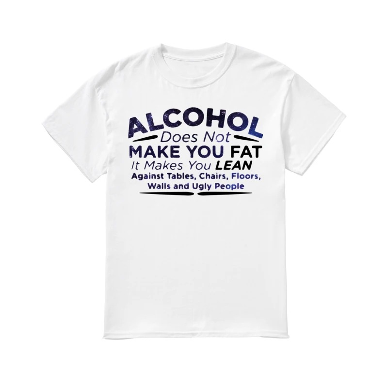 Alcohol does not make you fat it makes you lean against tables chairs floors walls and ugly people classic men