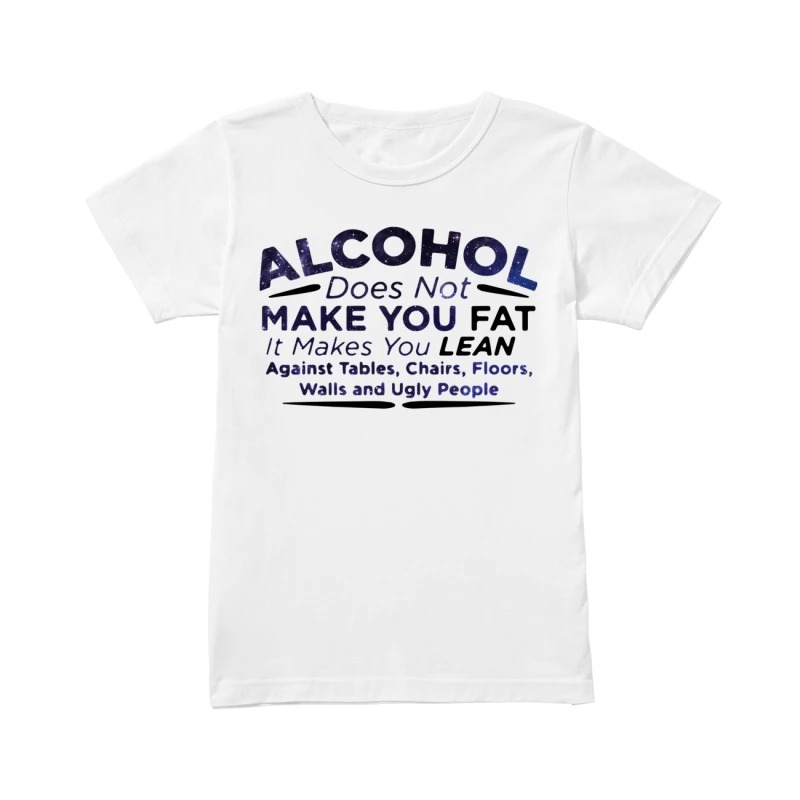 Alcohol does not make you fat it makes you lean against tables chairs floors walls and ugly people classic women