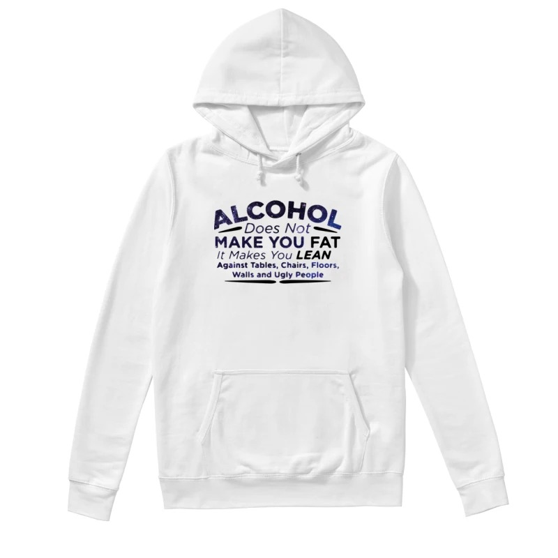 Alcohol does not make you fat it makes you lean against tables chairs floors walls and ugly people hoodie