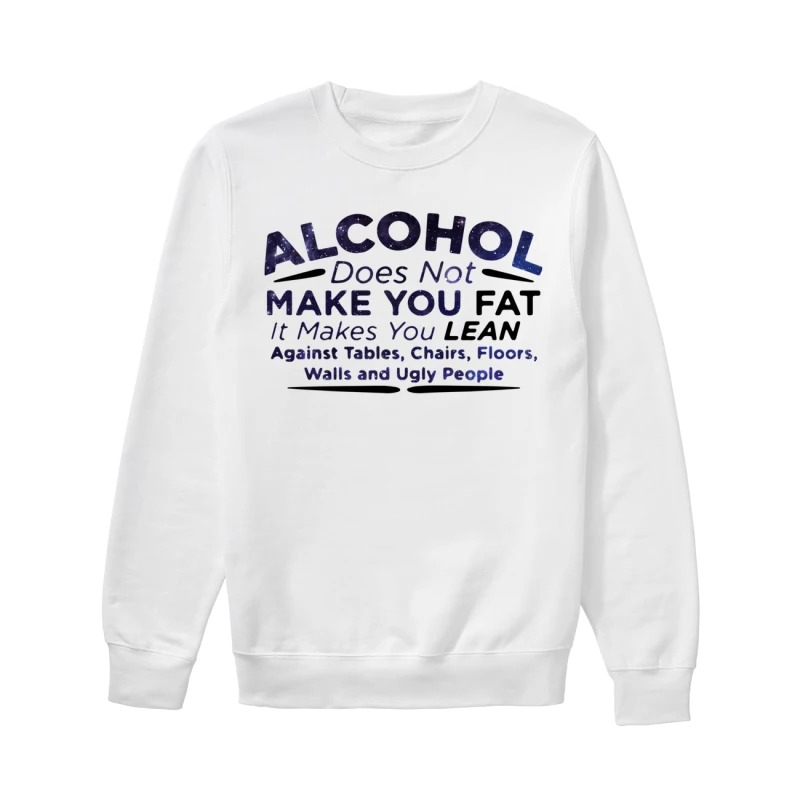 Alcohol does not make you fat it makes you lean against tables chairs floors walls and ugly people sweater