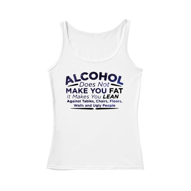 Alcohol does not make you fat it makes you lean against tables chairs floors walls and ugly people tank top