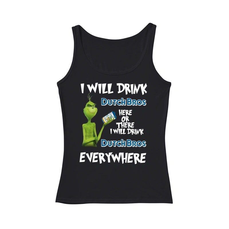 I will drink Dutch Bros here or there I will drink Dutch Bros everywhere Grinch tank top