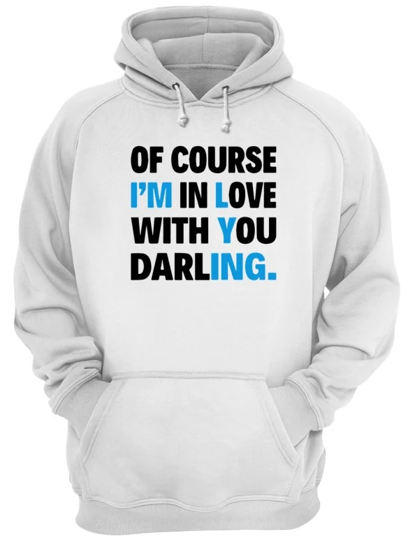 Of course I'm in love with you darling hoodie
