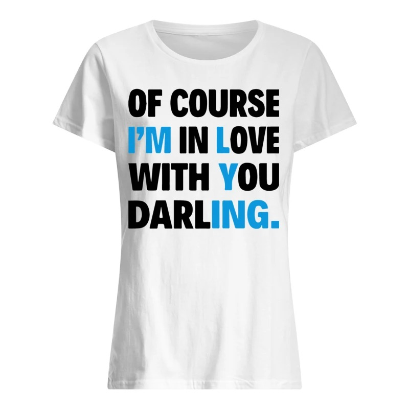 Of course I'm in love with you darling ladies shirt