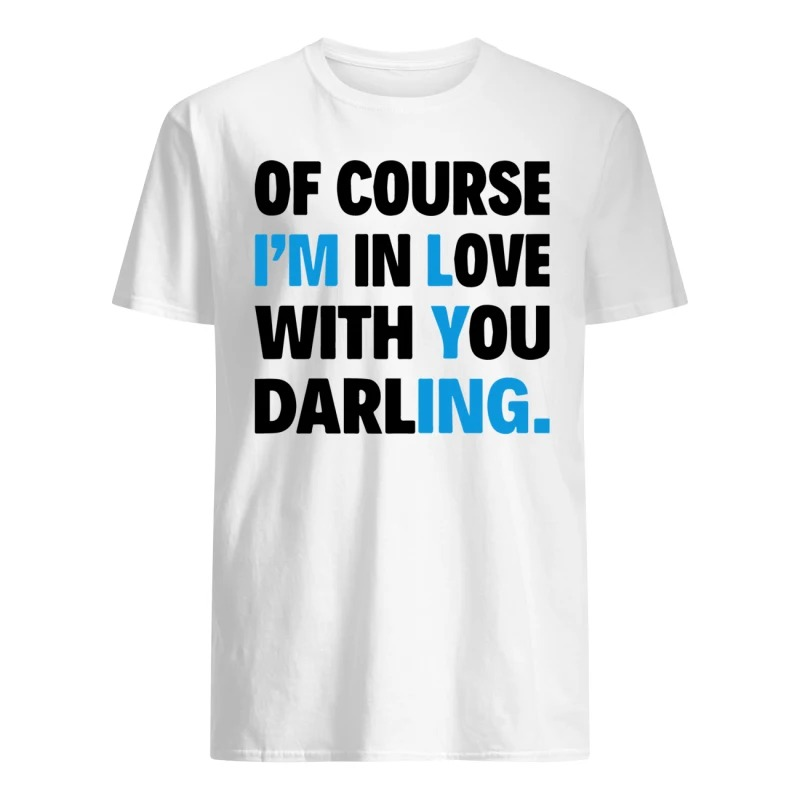 Of course I'm in love with you darling shirt