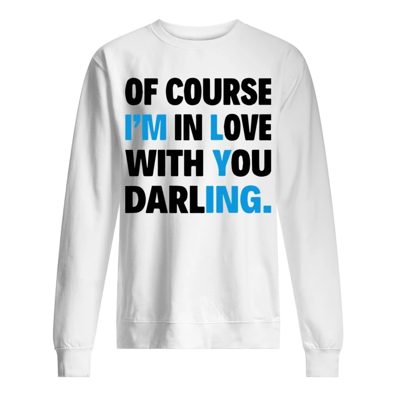 Of course I'm in love with you darling longsleeve shirt