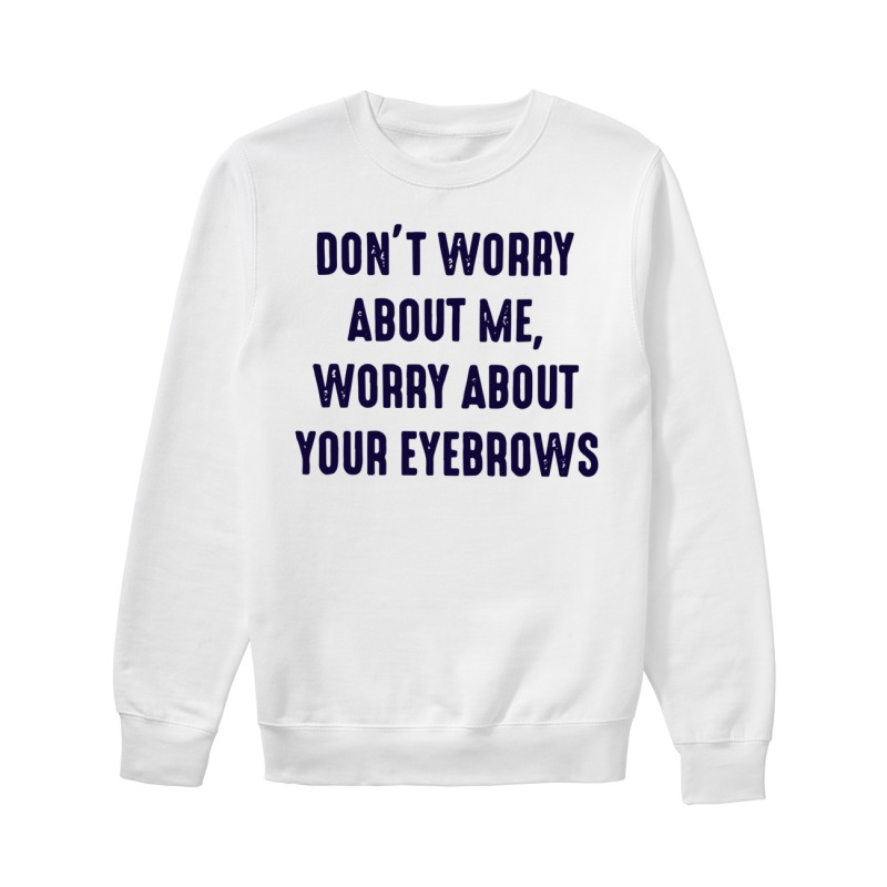Don't worry about me worry about your eyebrows sweater