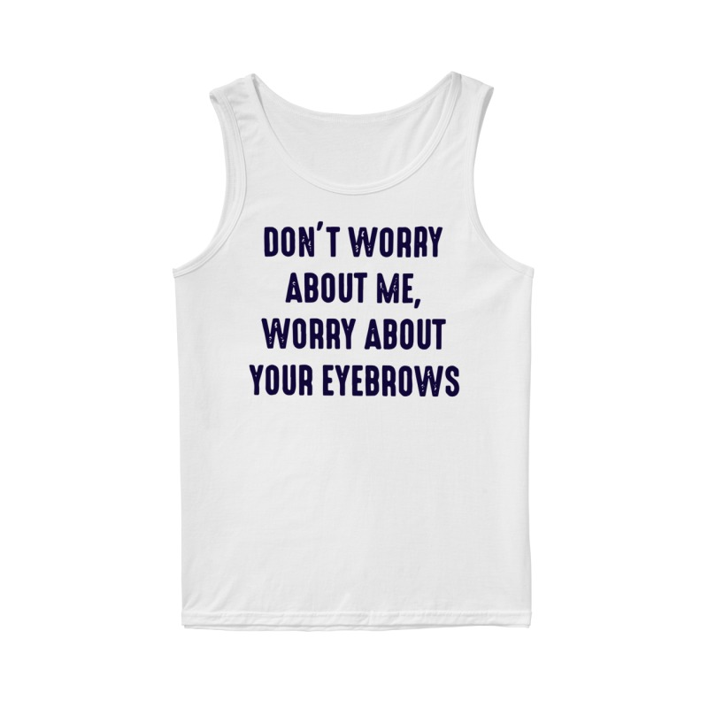 Don't worry about me worry about your eyebrows tank top