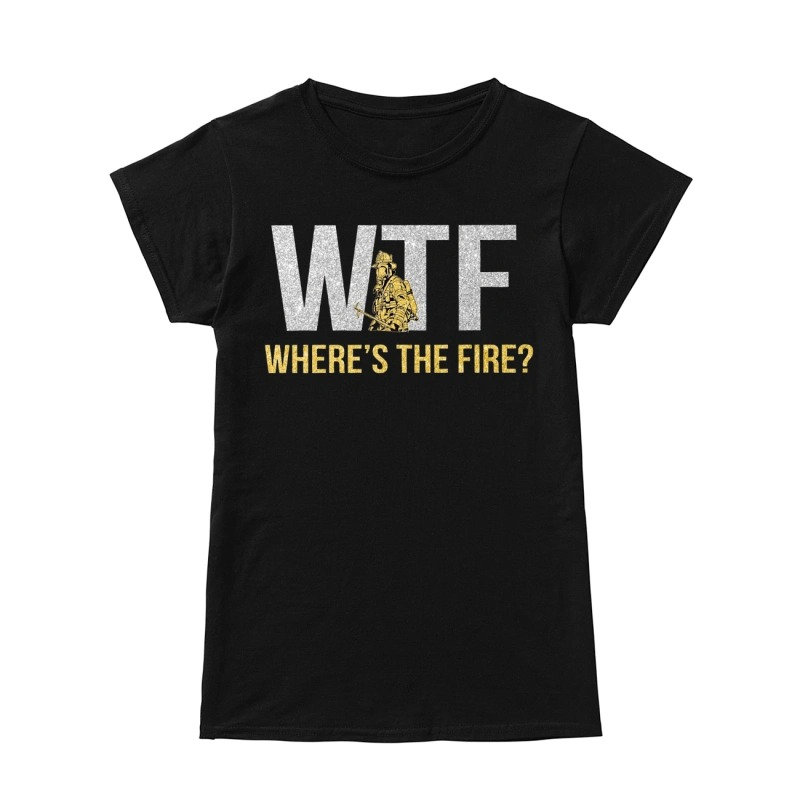 WTF where's the fire ladies shirt