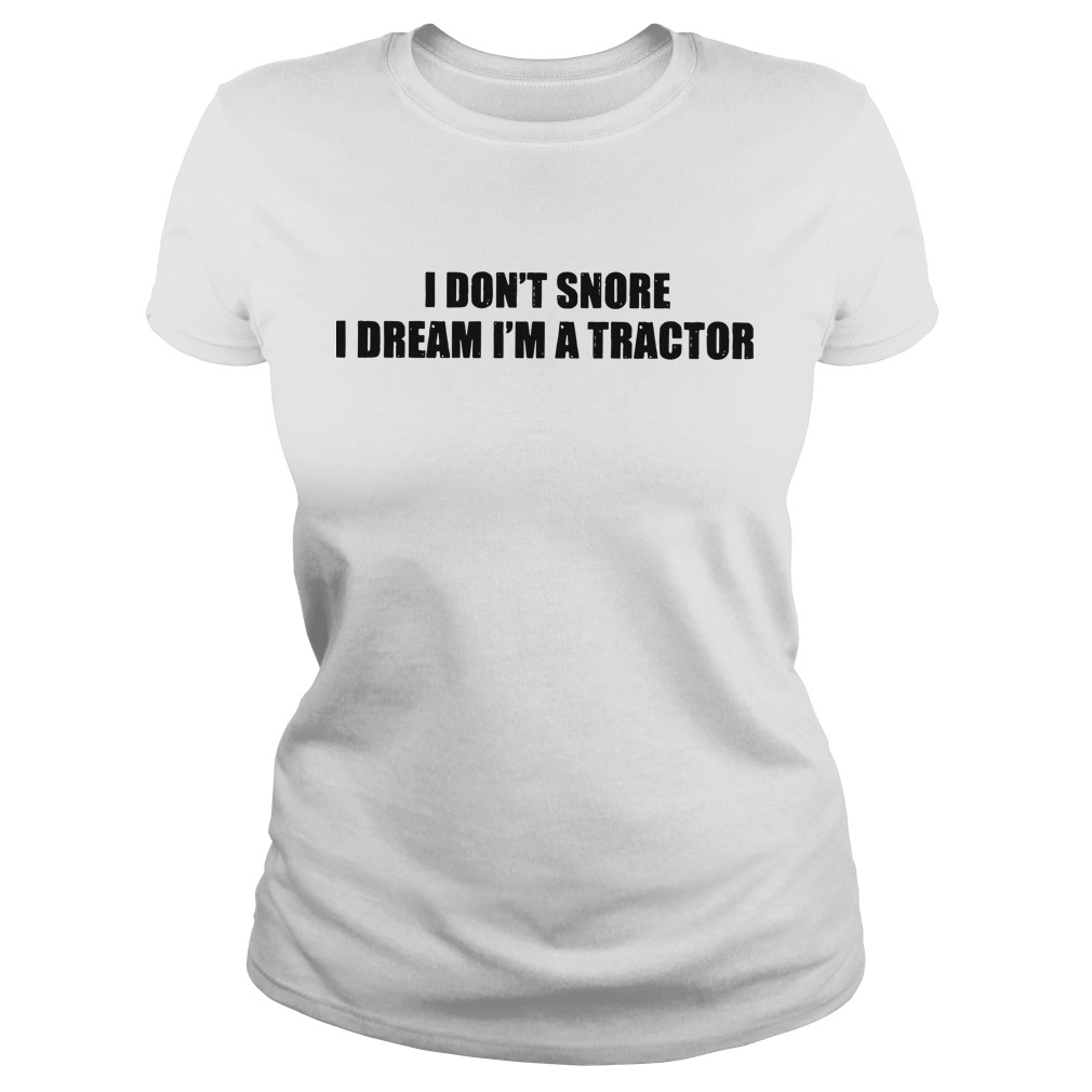 I don't snore I dream I'm a tractor ladies tee