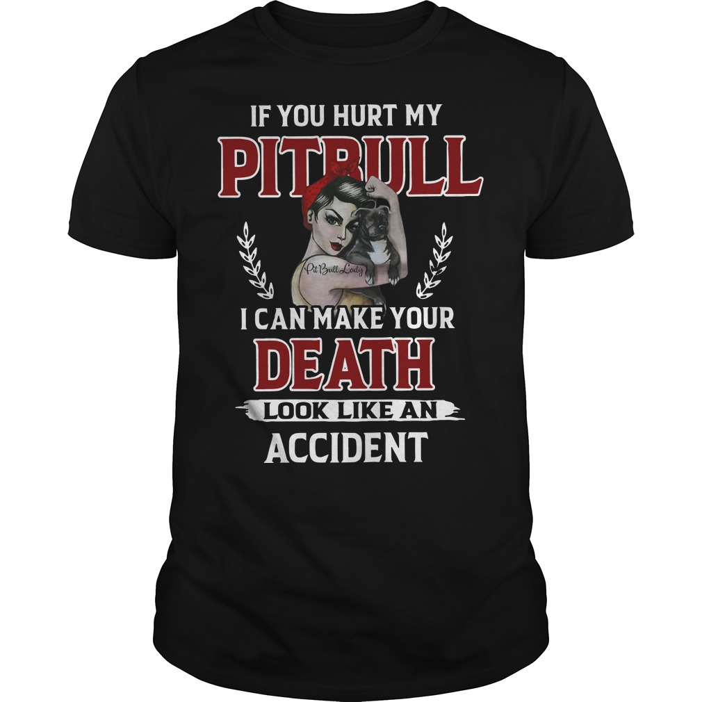 If you hurt my Pitbull I can make your death look like an accident classic men
