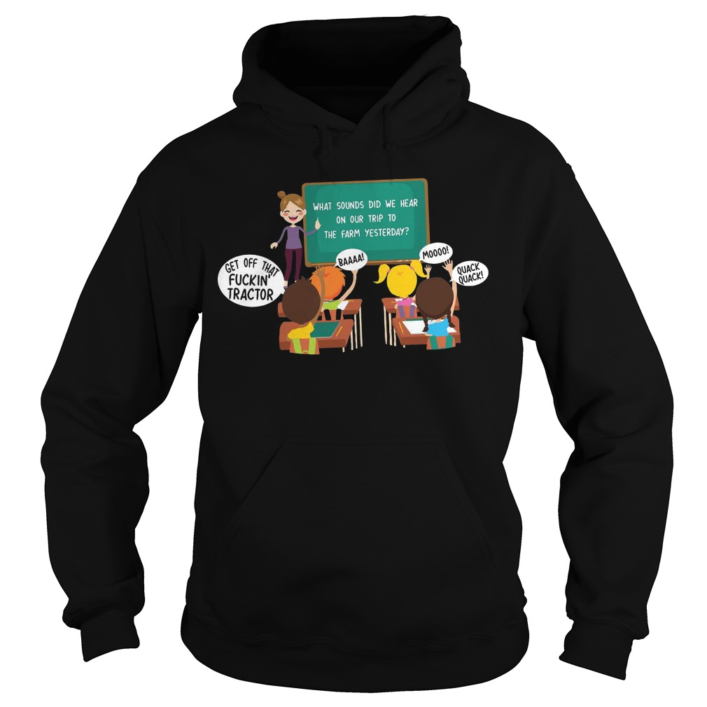 What sounds did we hear on our trip to the farm yesterday get off that fuckin' tractor hoodie