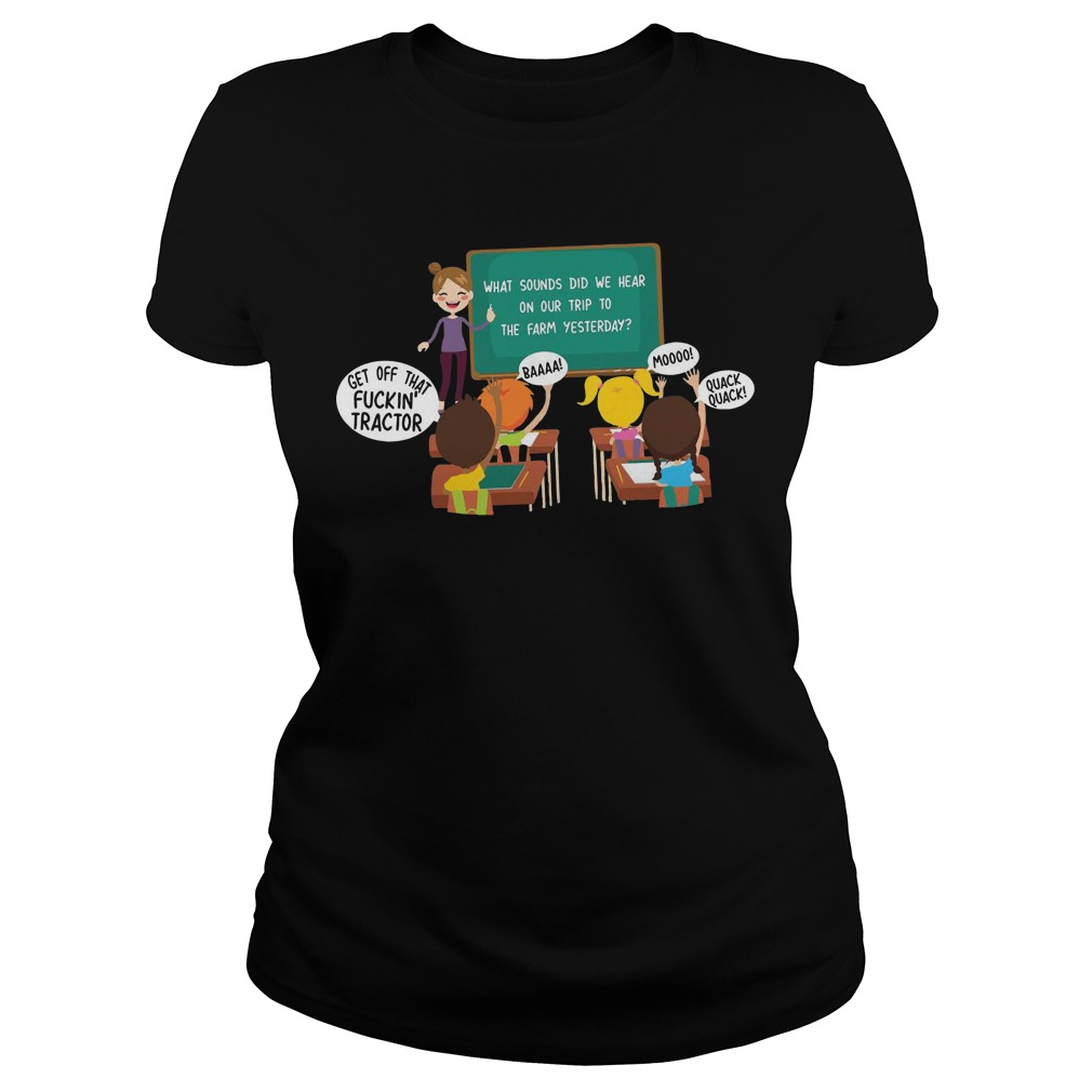 What sounds did we hear on our trip to the farm yesterday get off that fuckin' tractor ladies shirt