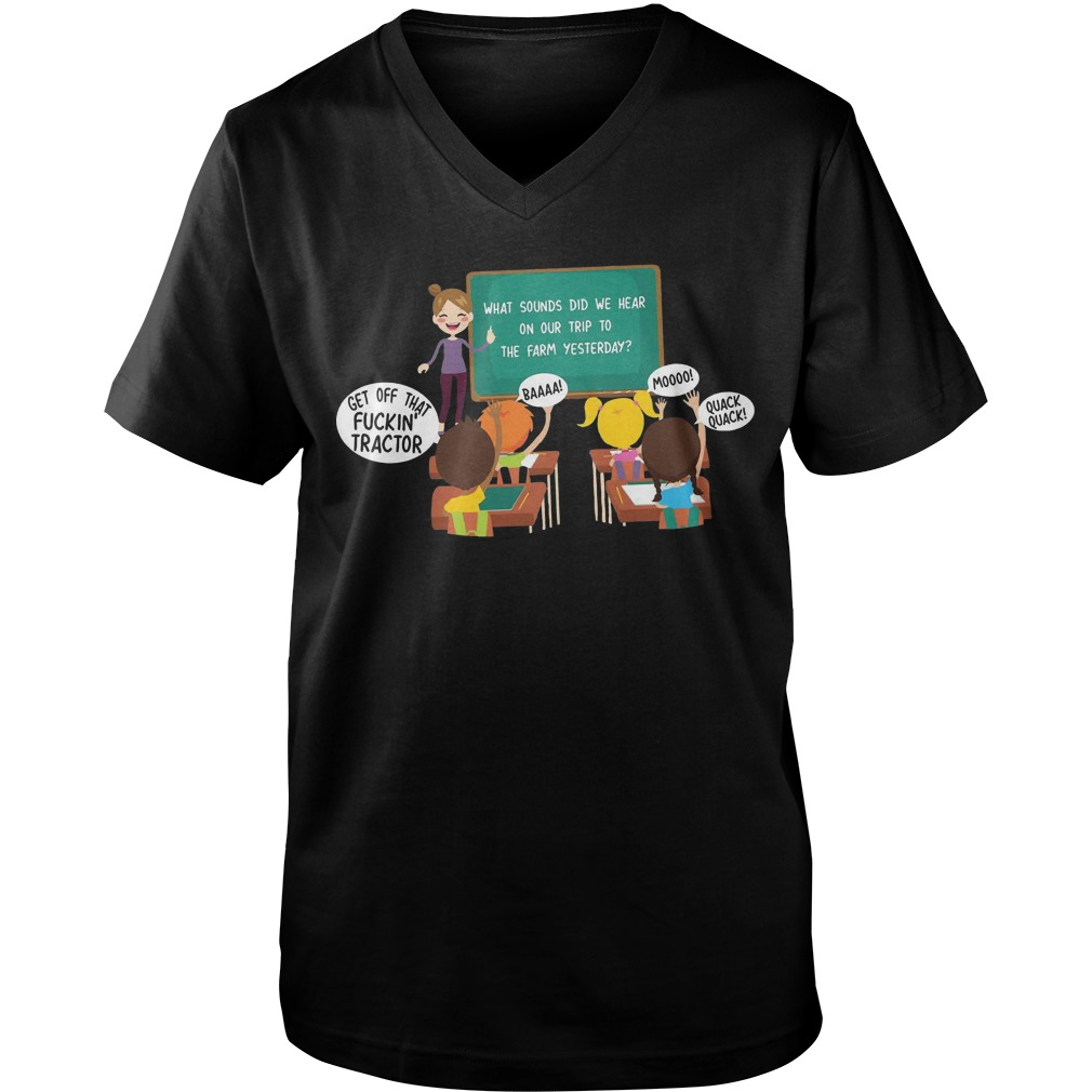 What sounds did we hear on our trip to the farm yesterday get off that fuckin' tractor guys v-neck t-shirt