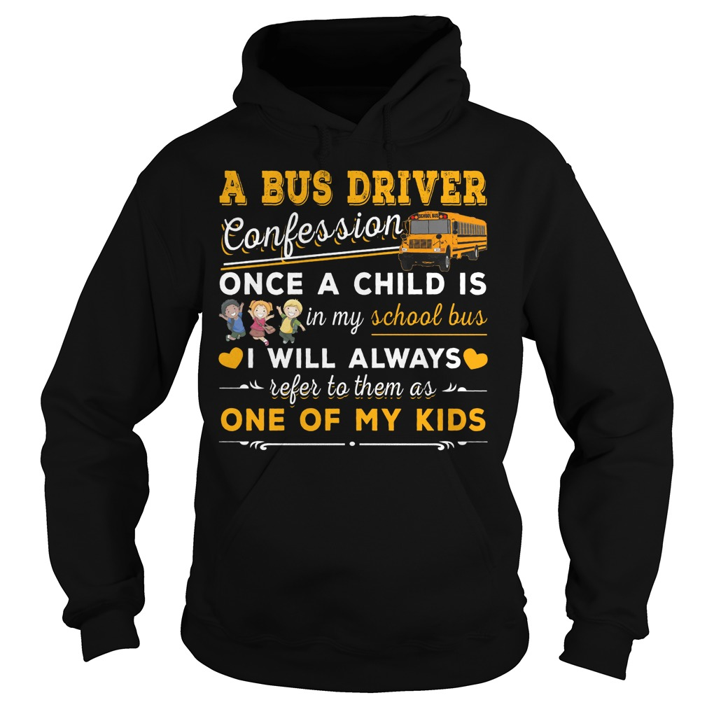 A bus driver confession once a child is in my school bus I will always refer to them as one of my kids hoodie