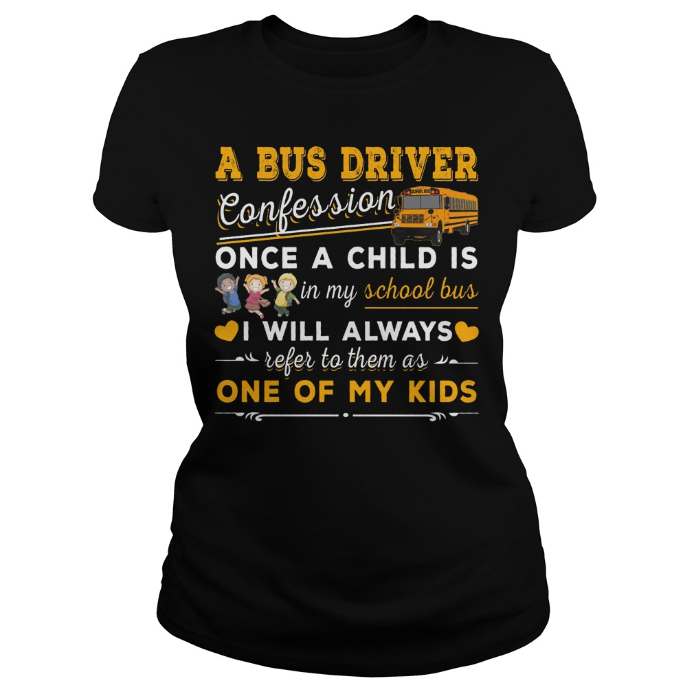 A bus driver confession once a child is in my school bus I will always refer to them as one of my kids ladies tee